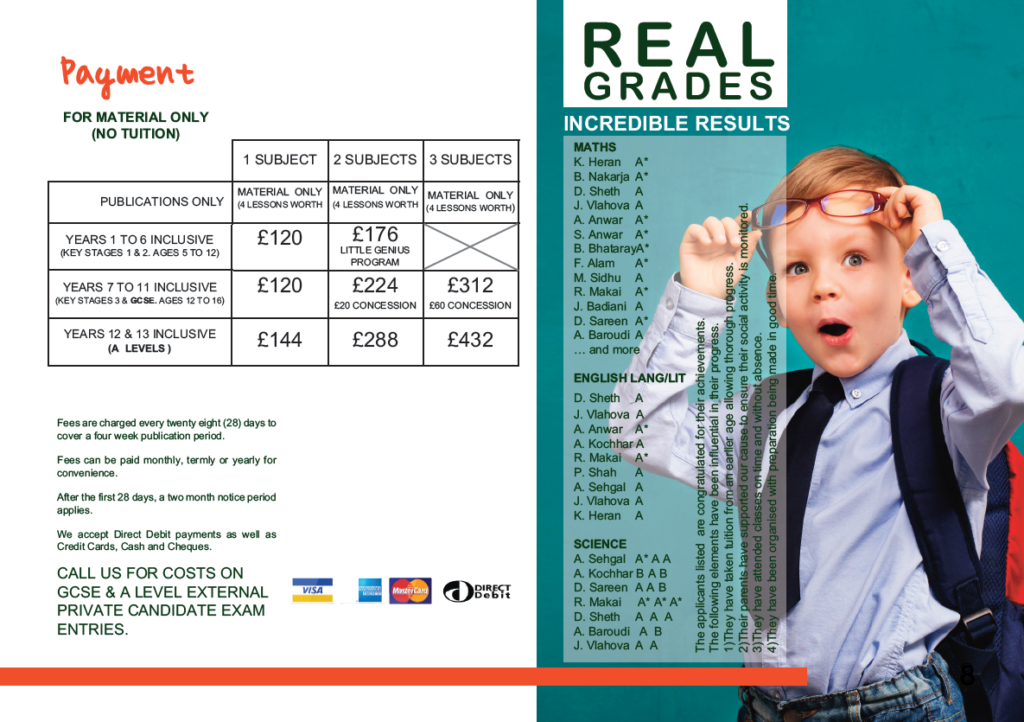 Payment for material only (no tuition). Years 1 to 6 inclusive (key stages 1&2. Ages 5 to 12) 1 Subject is £120. 2 subjects are £176.(Little Genious Program) Years 7 to 11 inclusive (key stages 3 & GCSE. Ages 12 to 16 1 Subject is £120 2 subjects are £224 (£20 Concession) 3 Subjects are £312 (£60 Concession) Years 12 & 13 inclusive (A Levels) 1 Subject is £144 2 subjects are £288 3 Subjects are £432 Fees are charged every twenty eight days to cover a four week publication period. Fees can be paid monthly, termly or yearly for convenience. After the first 28 days, a two month notice period applies. We accept Direct Debit payment as well as Credit Cards, Cash and cheques